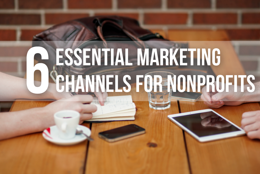 6 Essential Marketing Channels for Nonprofits